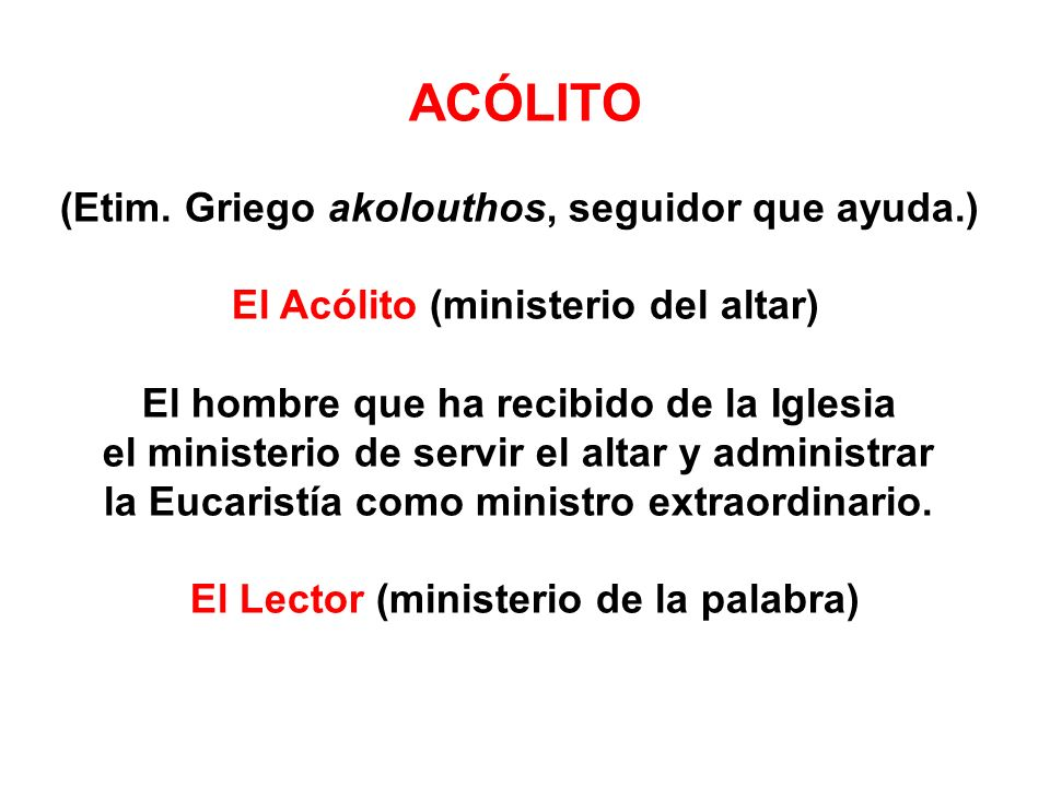 ACÓLITO (Etim. Griego akolouthos, seguidor que ayuda.)