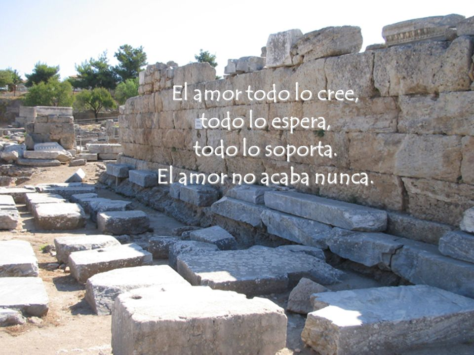 El amor todo lo cree, todo lo espera, todo lo soporta. El amor no acaba nunca.