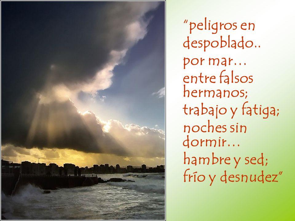 peligros en despoblado.. por mar… entre falsos hermanos; trabajo y fatiga; noches sin dormir… hambre y sed;