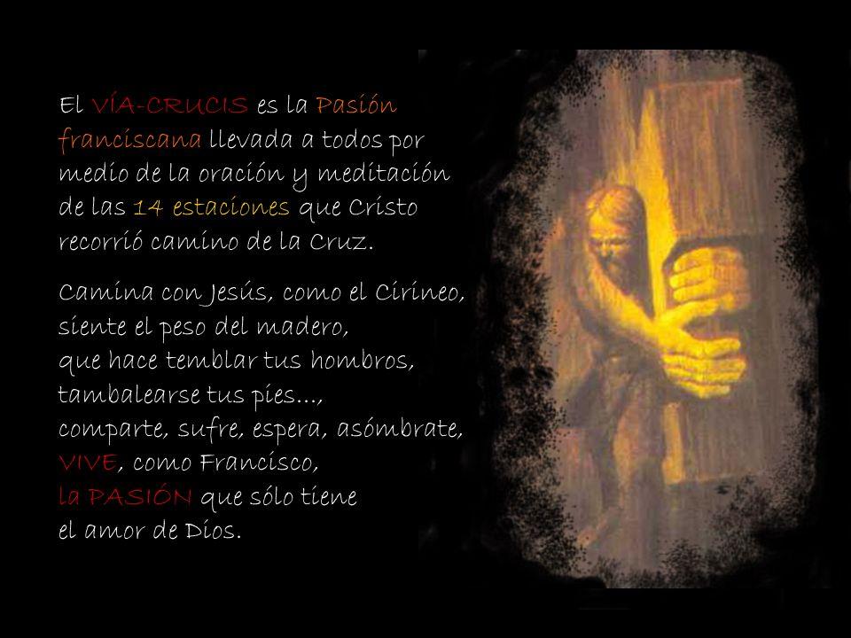 El VÍA-CRUCIS es la Pasión franciscana llevada a todos por medio de la oración y meditación de las 14 estaciones que Cristo recorrió camino de la Cruz.