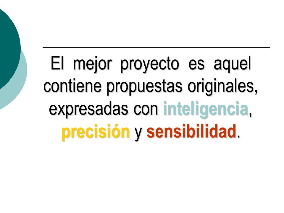 El mejor proyecto es aquel contiene propuestas originales, expresadas con inteligencia, precisión y sensibilidad.