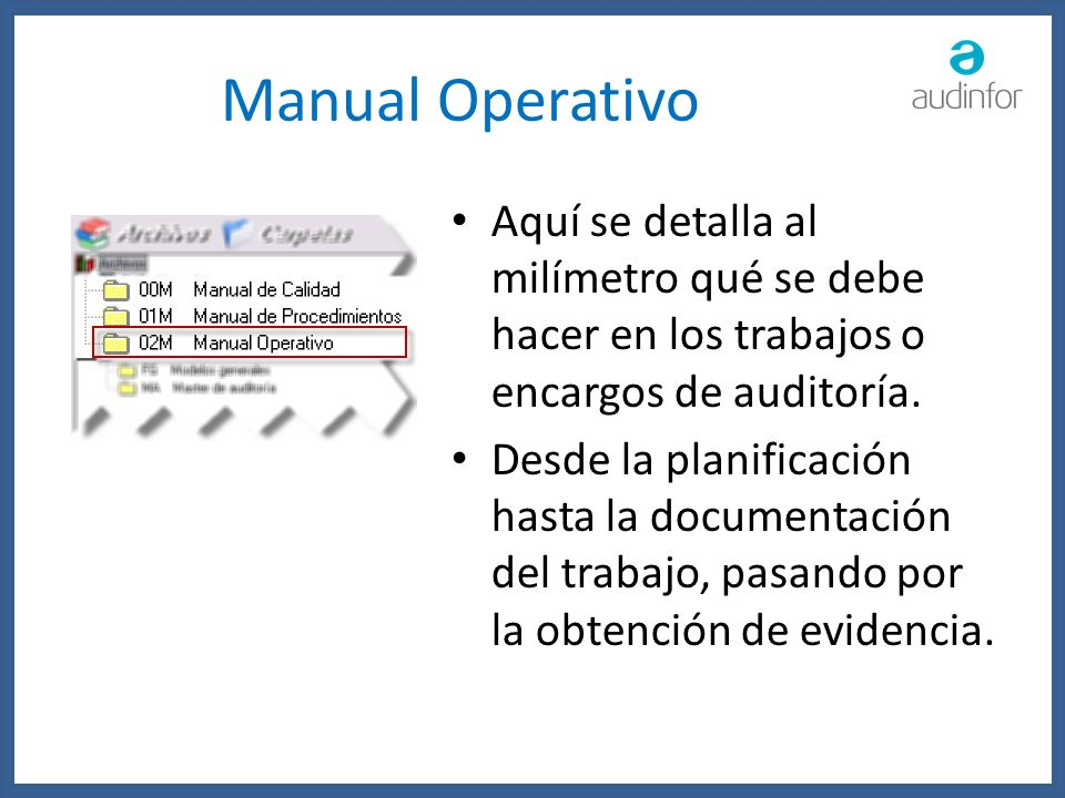 Manual Operativo Aquí se detalla al milímetro qué se debe hacer en los trabajos o encargos de auditoría.