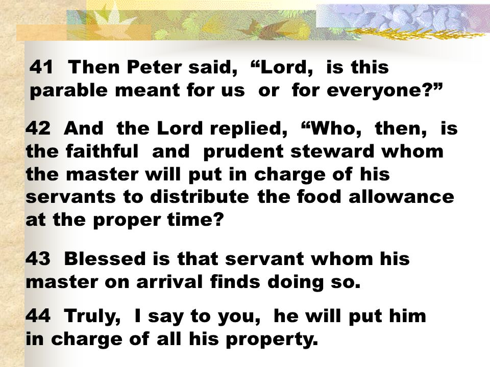 41 Then Peter said, Lord, is this parable meant for us or for everyone