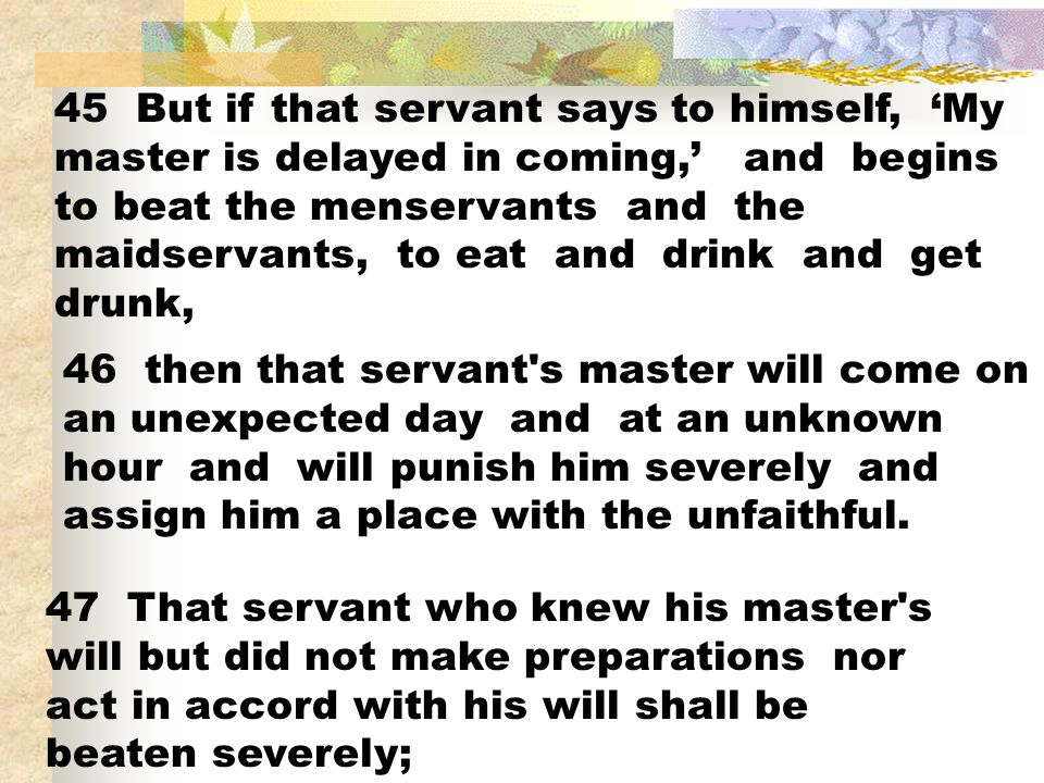 45 But if that servant says to himself, 'My master is delayed in coming,' and begins to beat the menservants and the maidservants, to eat and drink and get drunk,