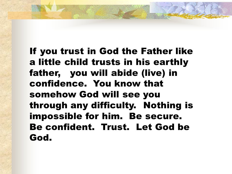 If you trust in God the Father like a little child trusts in his earthly father, you will abide (live) in confidence.