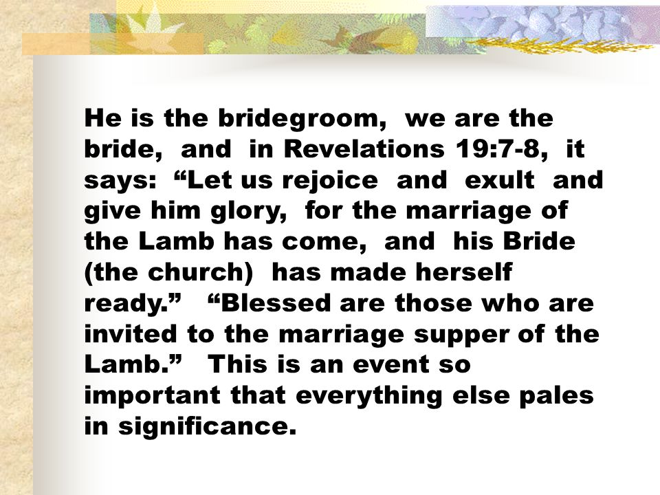 He is the bridegroom, we are the bride, and in Revelations 19:7-8, it says: Let us rejoice and exult and give him glory, for the marriage of the Lamb has come, and his Bride (the church) has made herself ready. Blessed are those who are invited to the marriage supper of the Lamb. This is an event so important that everything else pales in significance.