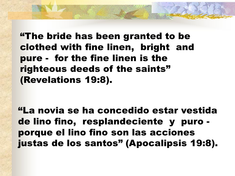 The bride has been granted to be clothed with fine linen, bright and pure - for the fine linen is the righteous deeds of the saints (Revelations 19:8).