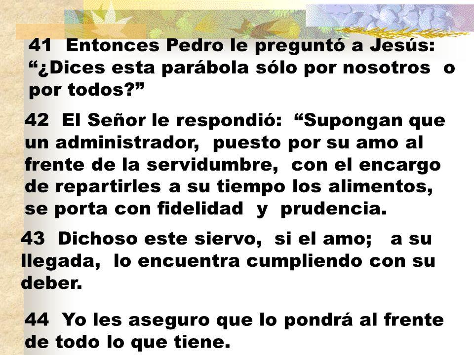 41 Entonces Pedro le preguntó a Jesús: ¿Dices esta parábola sólo por nosotros o por todos