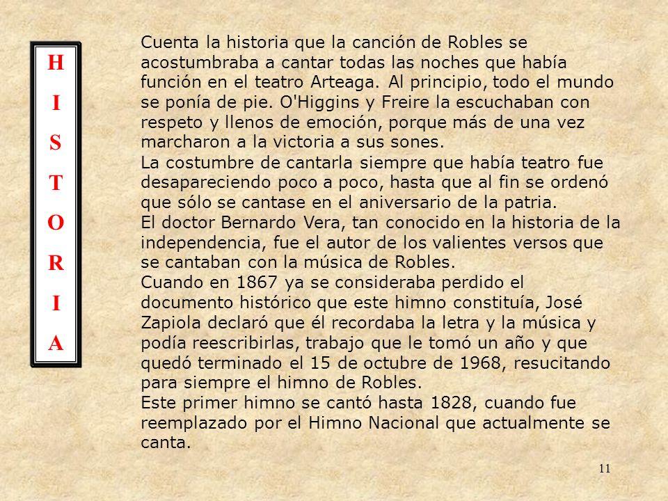 Cuenta la historia que la canción de Robles se acostumbraba a cantar todas las noches que había función en el teatro Arteaga. Al principio, todo el mundo se ponía de pie. O Higgins y Freire la escuchaban con respeto y llenos de emoción, porque más de una vez marcharon a la victoria a sus sones.