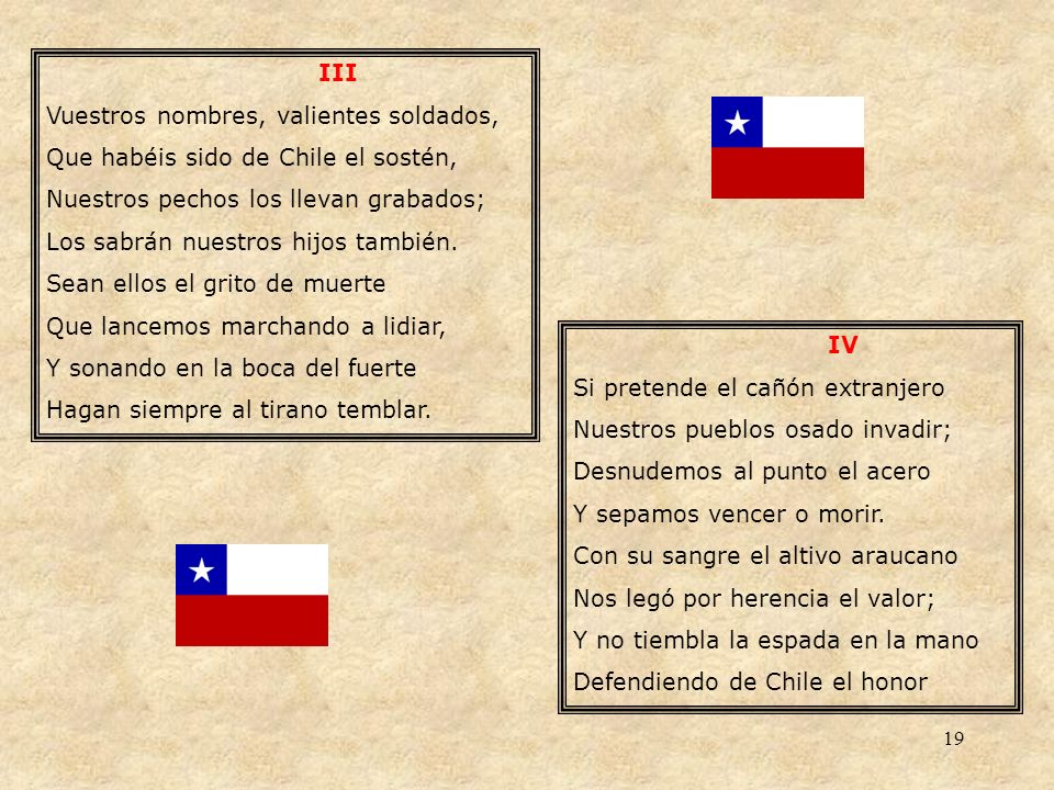 III Vuestros nombres, valientes soldados, Que habéis sido de Chile el sostén, Nuestros pechos los llevan grabados;
