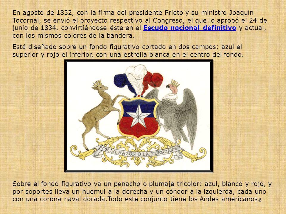 En agosto de 1832, con la firma del presidente Prieto y su ministro Joaquín Tocornal, se envió el proyecto respectivo al Congreso, el que lo aprobó el 24 de junio de 1834, convirtiéndose éste en el Escudo nacional definitivo y actual, con los mismos colores de la bandera.
