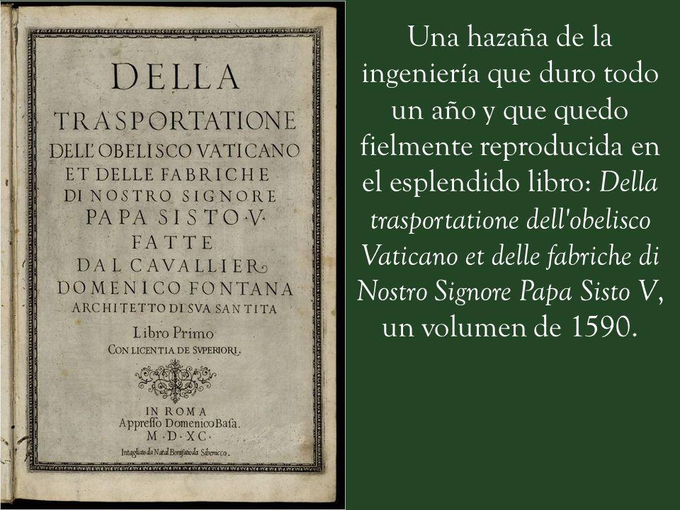Una hazaña de la ingeniería que duro todo un año y que quedo fielmente reproducida en el esplendido libro: Della trasportatione dell obelisco Vaticano et delle fabriche di Nostro Signore Papa Sisto V, un volumen de 1590.