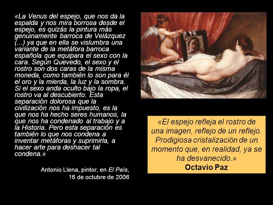 «La Venus del espejo, que nos da la espalda y nos mira borrosa desde el espejo, es quizás la pintura más genuinamente barroca de Velázquez (...) ya que en ella se vislumbra una variante de la metáfora barroca española que equipara el sexo con la cara. Según Quevedo, el sexo y el rostro son dos caras de la misma moneda, como también lo son para él el oro y la mierda, la luz y la sombra. Si el sexo anda oculto bajo la ropa, el rostro va al descubierto. Esta separación dolorosa que la civilización nos ha impuesto, es la que nos ha hecho seres humanos, la que nos ha condenado al trabajo y a la Historia. Pero esta separación es también lo que nos condena a inventar metáforas y suprimirla, a hacer arte para deshacer tal condena.»
