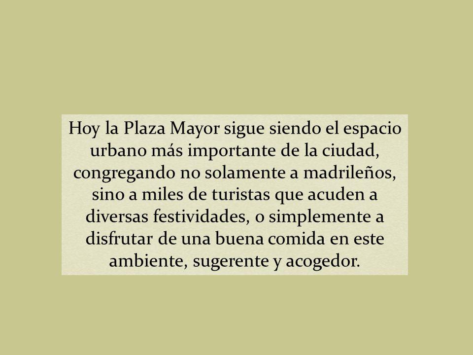 Hoy la Plaza Mayor sigue siendo el espacio urbano más importante de la ciudad, congregando no solamente a madrileños, sino a miles de turistas que acuden a diversas festividades, o simplemente a disfrutar de una buena comida en este ambiente, sugerente y acogedor.