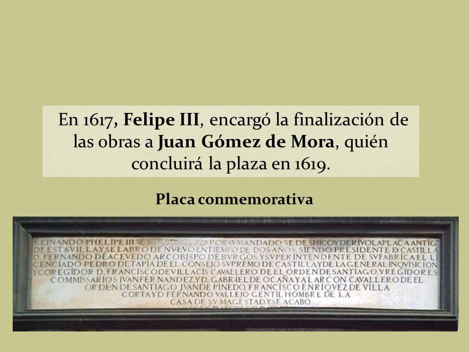 En 1617, Felipe III, encargó la finalización de las obras a Juan Gómez de Mora, quién concluirá la plaza en 1619.
