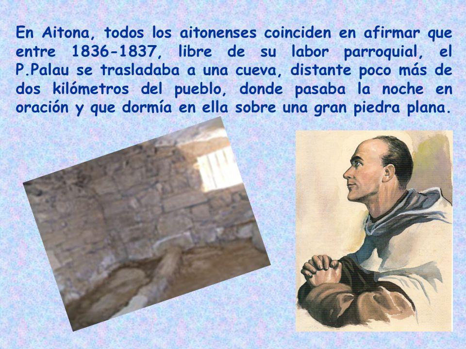 En Aitona, todos los aitonenses coinciden en afirmar que entre 1836-1837, libre de su labor parroquial, el P.Palau se trasladaba a una cueva, distante poco más de dos kilómetros del pueblo, donde pasaba la noche en oración y que dormía en ella sobre una gran piedra plana.