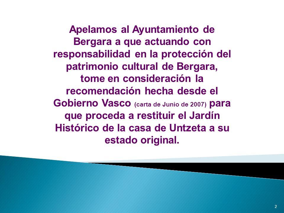 Apelamos al Ayuntamiento de Bergara a que actuando con responsabilidad en la protección del patrimonio cultural de Bergara, tome en consideración la recomendación hecha desde el Gobierno Vasco (carta de Junio de 2007) para que proceda a restituir el Jardín Histórico de la casa de Untzeta a su estado original.