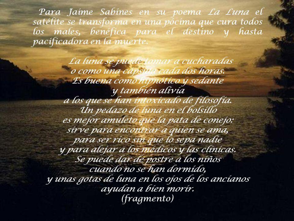 Para Jaime Sabines en su poema La Luna el satélite se transforma en una pócima que cura todos los males, benéfica para el destino y hasta pacificadora en la muerte.