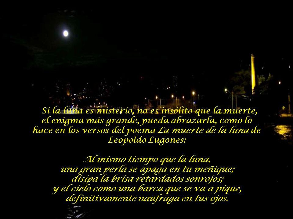 Si la luna es misterio, no es insólito que la muerte, el enigma más grande, pueda abrazarla, como lo hace en los versos del poema La muerte de la luna de Leopoldo Lugones:
