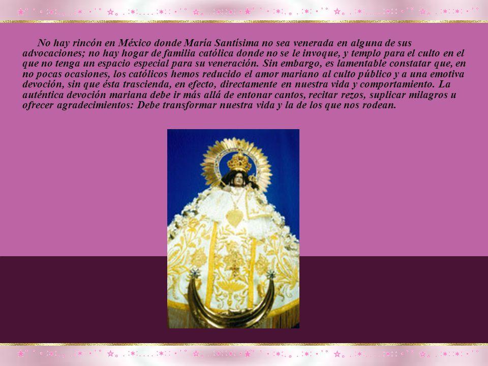 No hay rincón en México donde María Santísima no sea venerada en alguna de sus advocaciones; no hay hogar de familia católica donde no se le invoque, y templo para el culto en el que no tenga un espacio especial para su veneración.