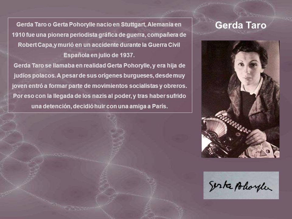 Gerda Taro o Gerta Pohorylle nacio en Stuttgart, Alemania en 1910 fue una pionera periodista gráfica de guerra, compañera de Robert Capa,y murió en un accidente durante la Guerra Civil Española en julio de 1937.