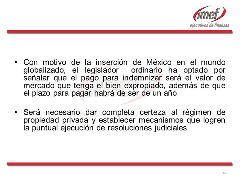Con motivo de la inserción de México en el mundo globalizado, el legislador ordinario ha optado por señalar que el pago para indemnizar será el valor de mercado que tenga el bien expropiado, además de que el plazo para pagar habrá de ser de un año