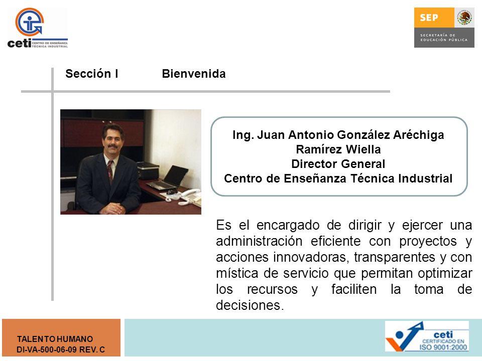 Sección I Bienvenida Ing. Juan Antonio González Aréchiga Ramírez Wiella. Director General. Centro de Enseñanza Técnica Industrial.