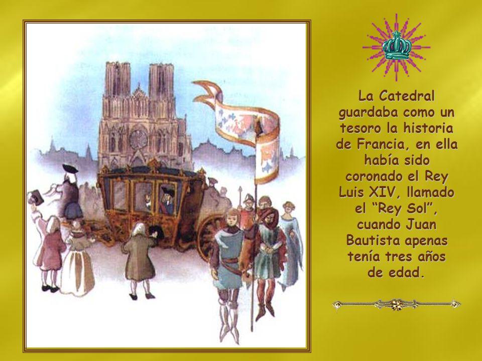 La Catedral guardaba como un tesoro la historia de Francia, en ella había sido coronado el Rey Luis XIV, llamado el Rey Sol , cuando Juan Bautista apenas tenía tres años de edad.