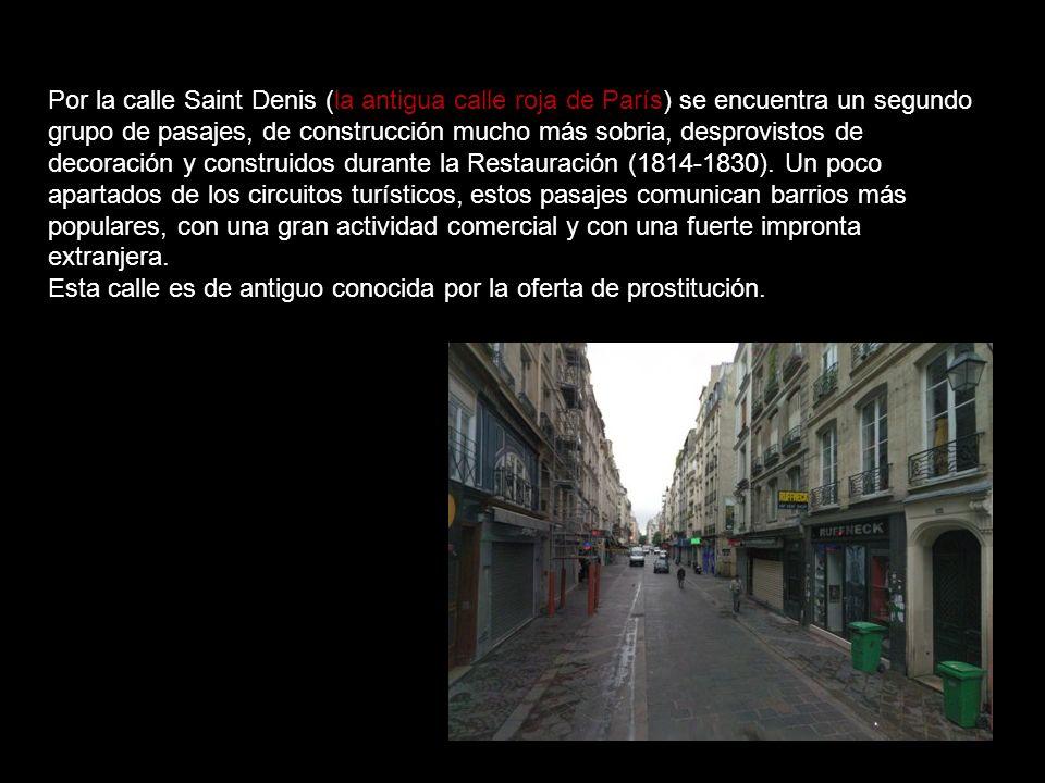 Por la calle Saint Denis (la antigua calle roja de París) se encuentra un segundo grupo de pasajes, de construcción mucho más sobria, desprovistos de decoración y construidos durante la Restauración (1814-1830). Un poco apartados de los circuitos turísticos, estos pasajes comunican barrios más populares, con una gran actividad comercial y con una fuerte impronta extranjera.