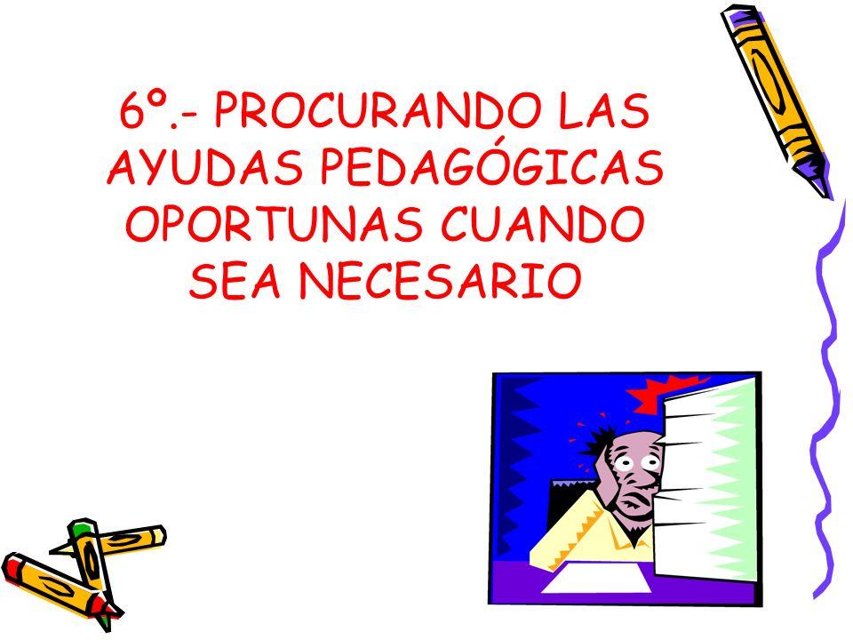 6º.- PROCURANDO LAS AYUDAS PEDAGÓGICAS OPORTUNAS CUANDO SEA NECESARIO