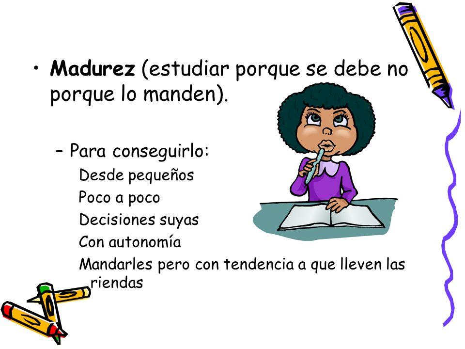 Madurez (estudiar porque se debe no porque lo manden).