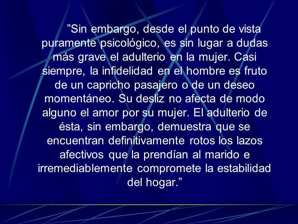 Sin embargo, desde el punto de vista puramente psicológico, es sin lugar a dudas más grave el adulterio en la mujer.