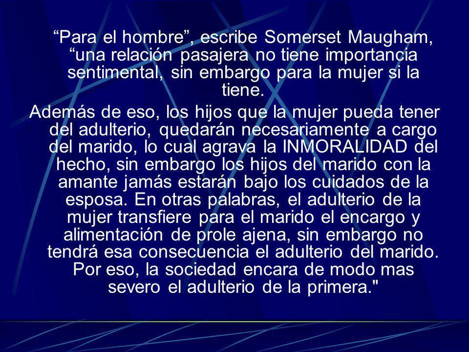 Para el hombre , escribe Somerset Maugham, una relación pasajera no tiene importancia sentimental, sin embargo para la mujer si la tiene.