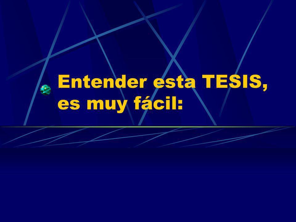Entender esta TESIS, es muy fácil:
