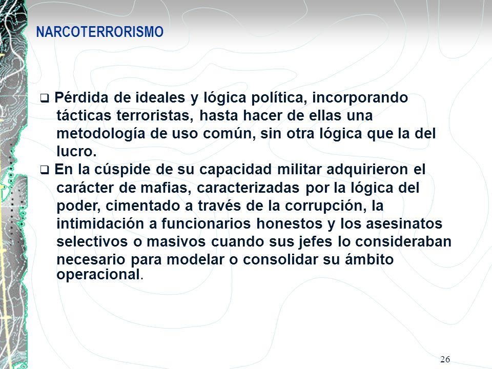 NARCOTERRORISMO Pérdida de ideales y lógica política, incorporando. tácticas terroristas, hasta hacer de ellas una.