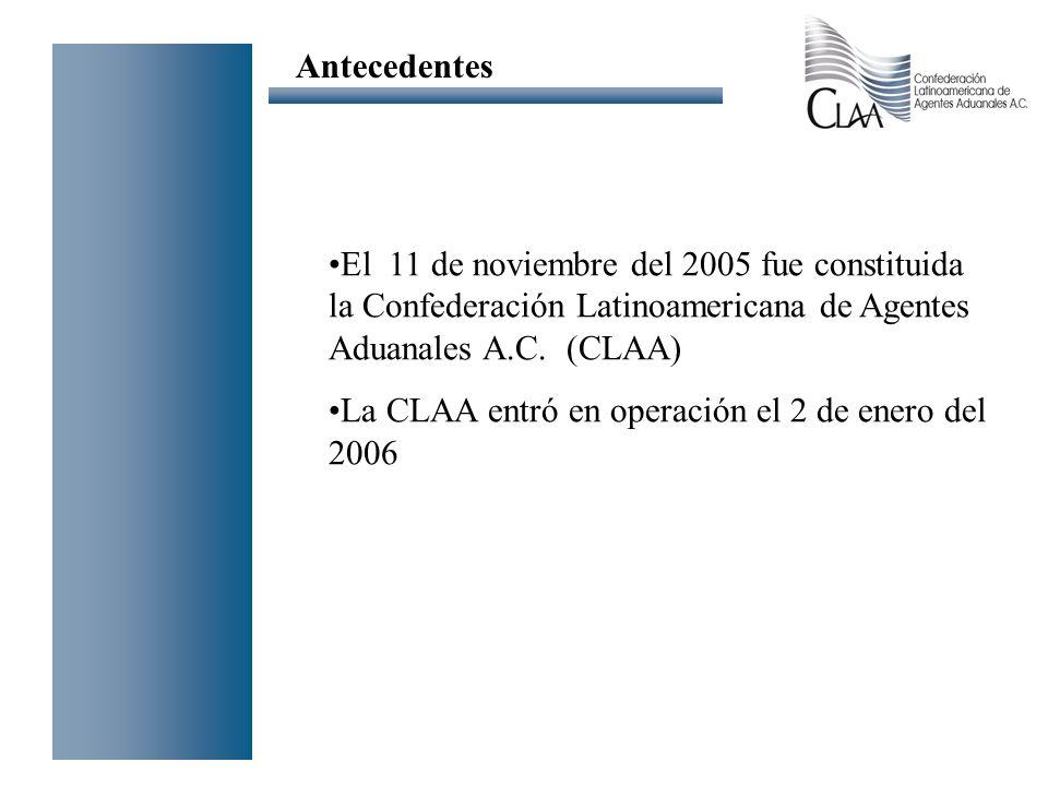 Antecedentes El 11 de noviembre del 2005 fue constituida la Confederación Latinoamericana de Agentes Aduanales A.C. (CLAA)