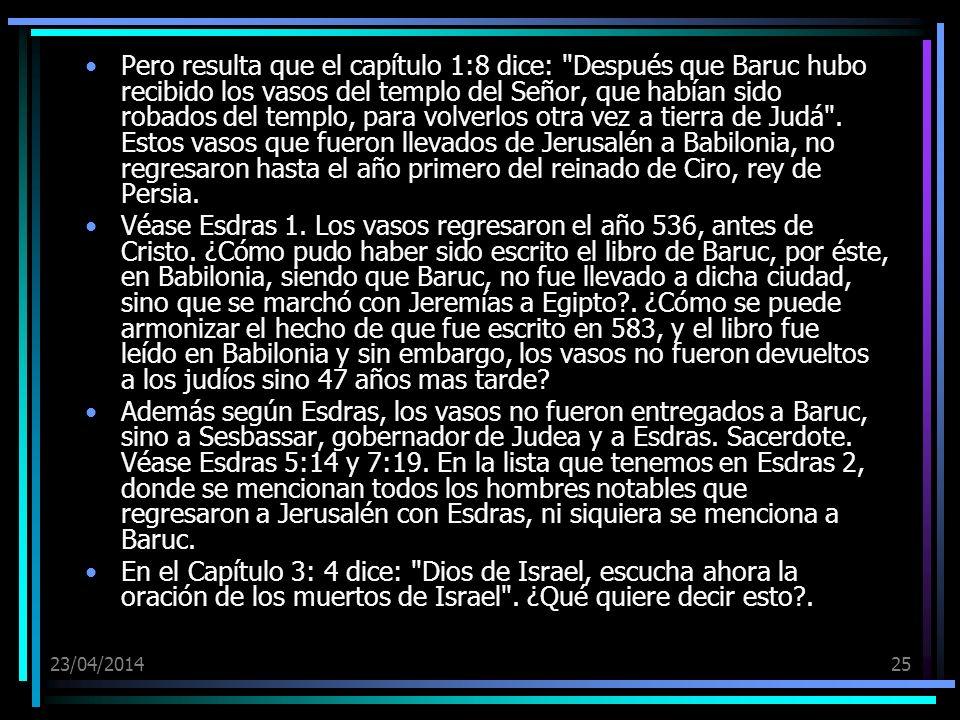 Pero resulta que el capítulo 1:8 dice: Después que Baruc hubo recibido los vasos del templo del Señor, que habían sido robados del templo, para volverlos otra vez a tierra de Judá . Estos vasos que fueron llevados de Jerusalén a Babilonia, no regresaron hasta el año primero del reinado de Ciro, rey de Persia.