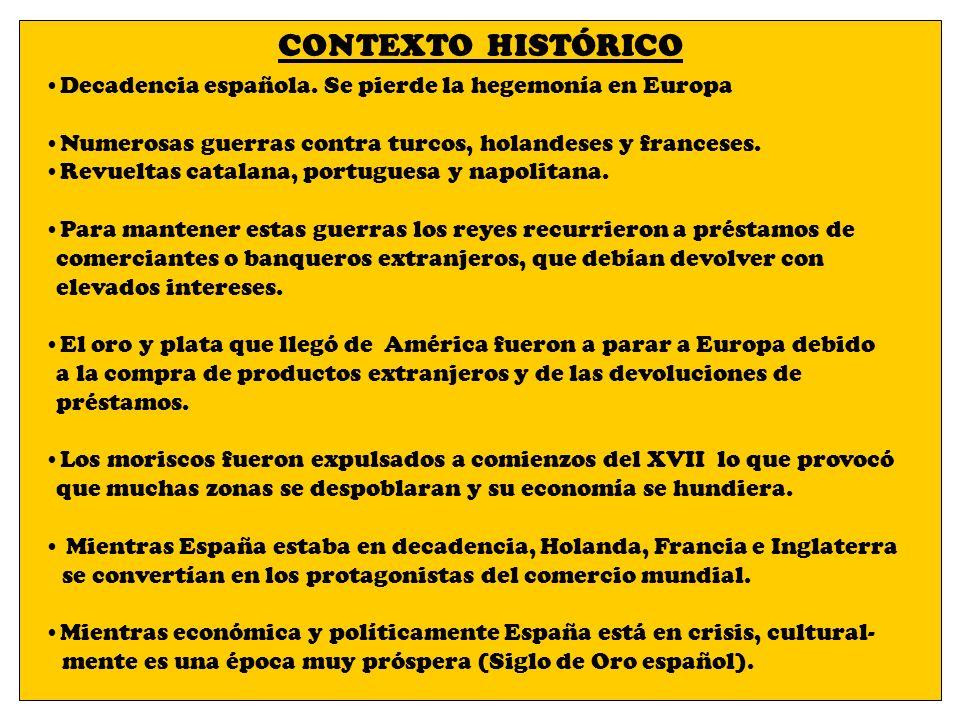 CONTEXTO HISTÓRICO Decadencia española. Se pierde la hegemonía en Europa. Numerosas guerras contra turcos, holandeses y franceses.