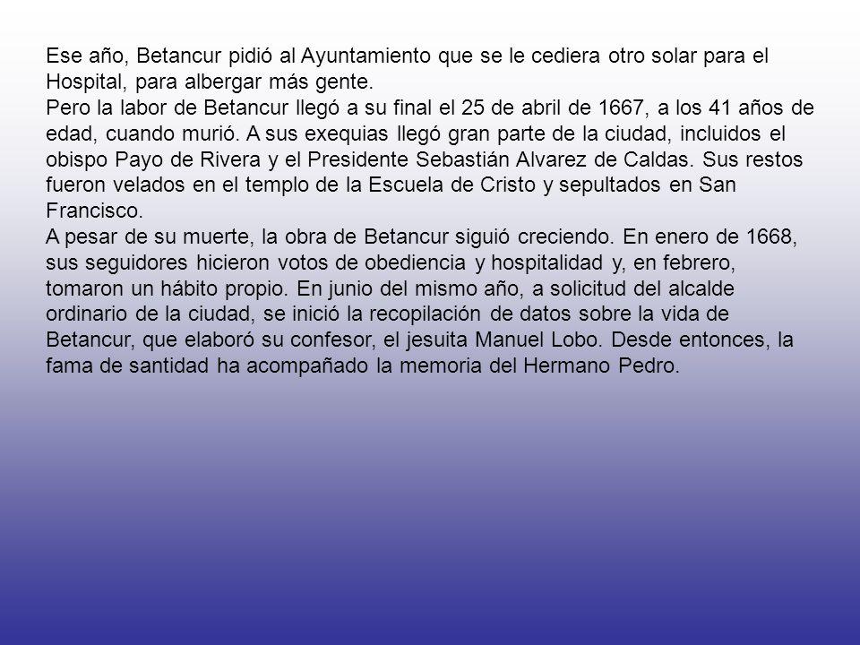 Ese año, Betancur pidió al Ayuntamiento que se le cediera otro solar para el Hospital, para albergar más gente.