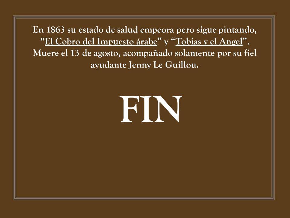 En 1863 su estado de salud empeora pero sigue pintando, El Cobro del Impuesto árabe y Tobias y el Angel . Muere el 13 de agosto, acompañado solamente por su fiel ayudante Jenny Le Guillou.