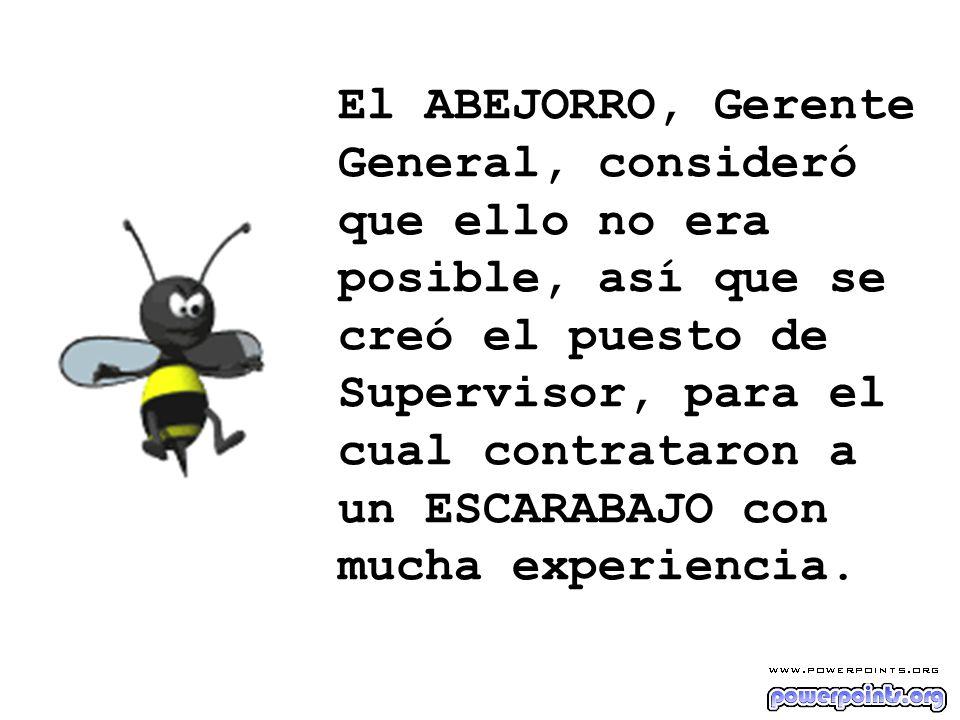 El ABEJORRO, Gerente General, consideró que ello no era posible, así que se creó el puesto de Supervisor, para el cual contrataron a un ESCARABAJO con mucha experiencia.