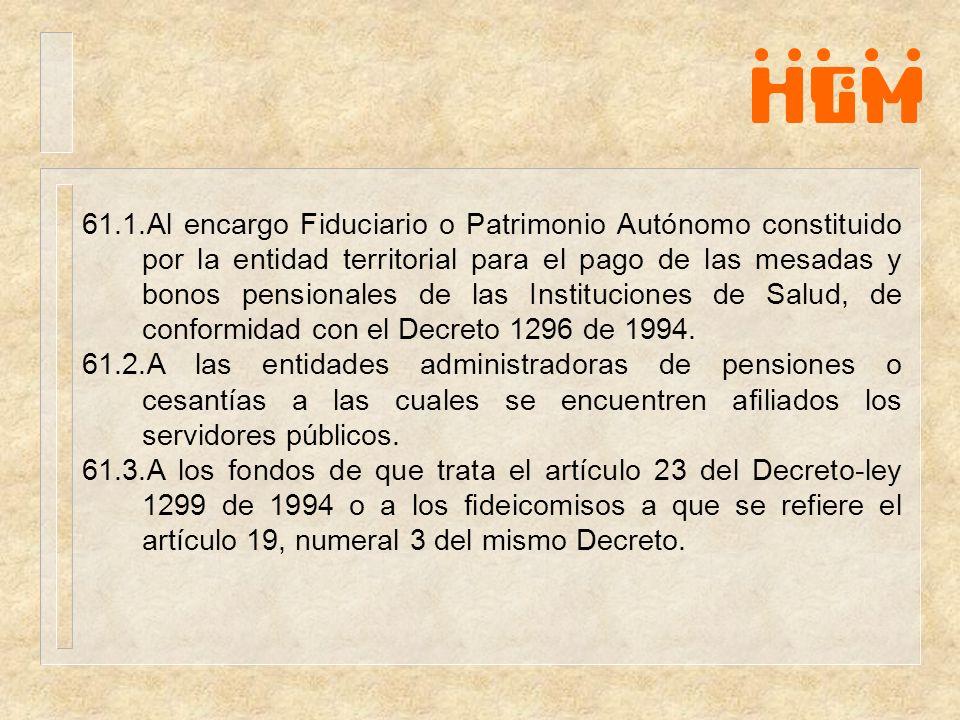 61.1.Al encargo Fiduciario o Patrimonio Autónomo constituido por la entidad territorial para el pago de las mesadas y bonos pensionales de las Instituciones de Salud, de conformidad con el Decreto 1296 de 1994.