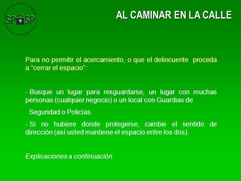 AL CAMINAR EN LA CALLE Para no permitir el acercamiento, o que el delincuente proceda a cerrar el espacio :
