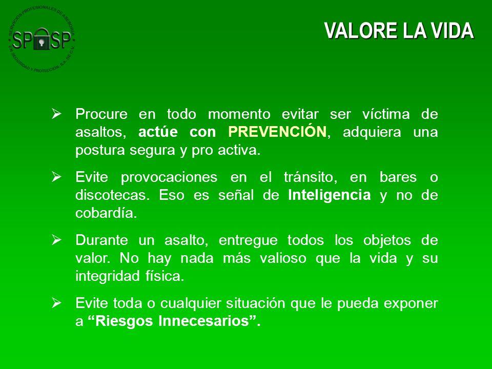 VALORE LA VIDA Procure en todo momento evitar ser víctima de asaltos, actúe con PREVENCIÓN, adquiera una postura segura y pro activa.