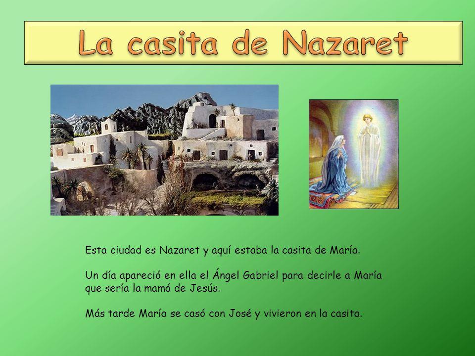 La casita de Nazaret Esta ciudad es Nazaret y aquí estaba la casita de María.