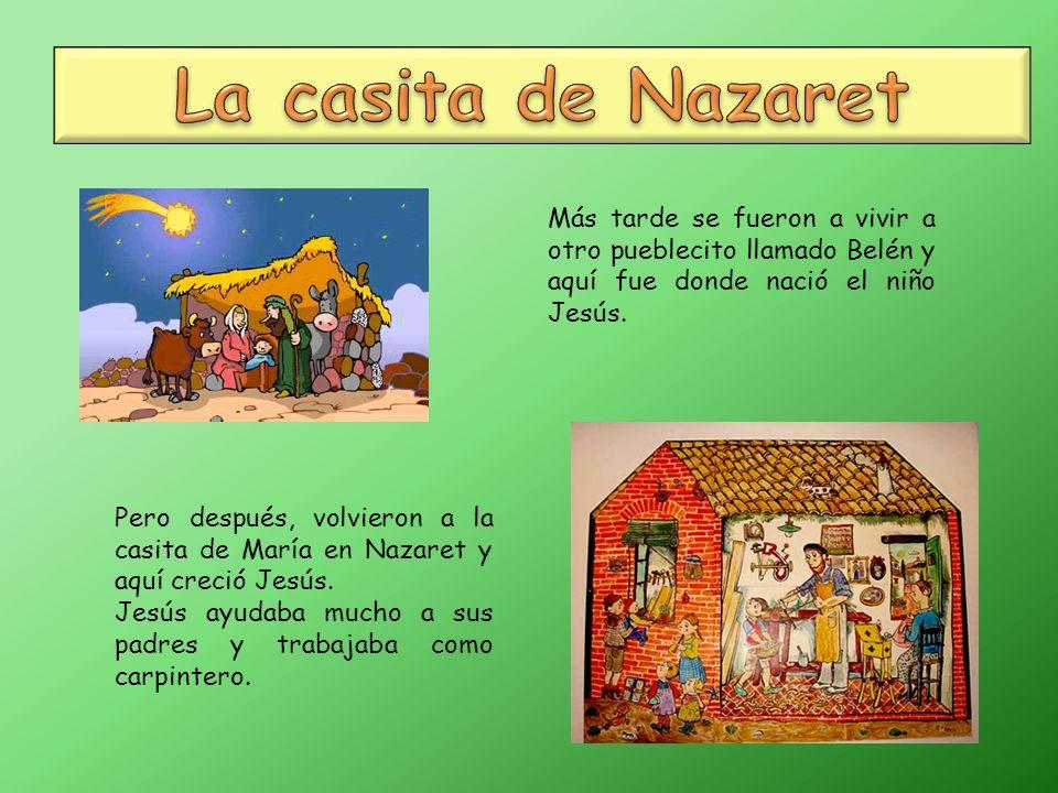 La casita de Nazaret Más tarde se fueron a vivir a otro pueblecito llamado Belén y aquí fue donde nació el niño Jesús.