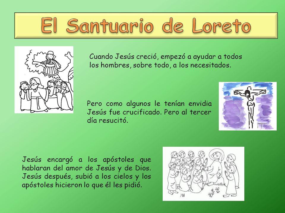 El Santuario de Loreto Cuando Jesús creció, empezó a ayudar a todos los hombres, sobre todo, a los necesitados.