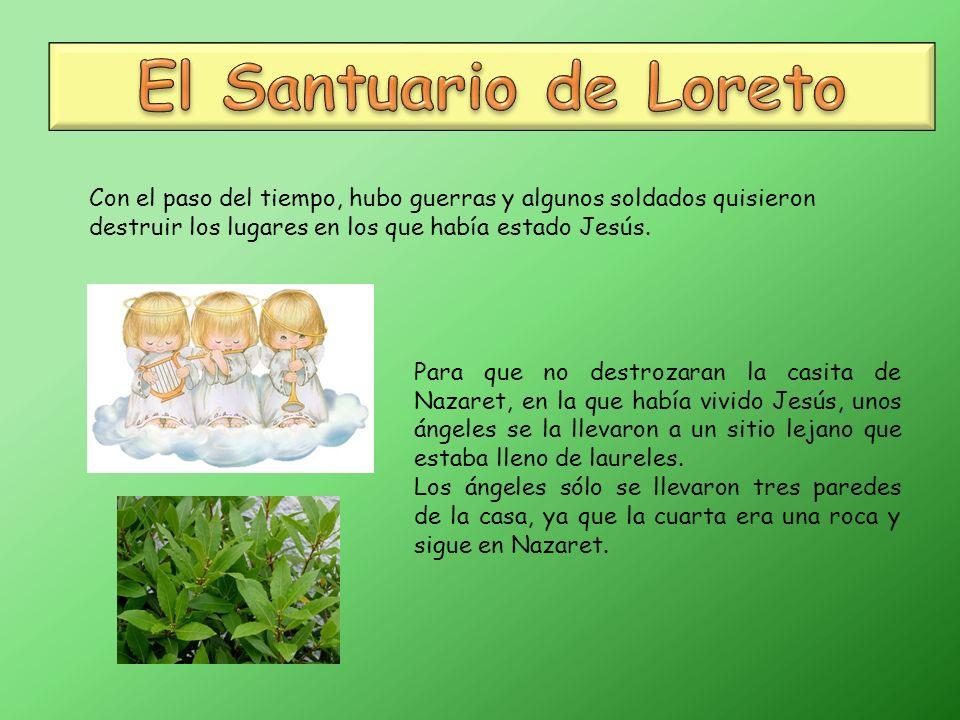 El Santuario de Loreto Con el paso del tiempo, hubo guerras y algunos soldados quisieron destruir los lugares en los que había estado Jesús.