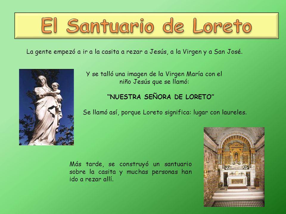 El Santuario de Loreto La gente empezó a ir a la casita a rezar a Jesús, a la Virgen y a San José.