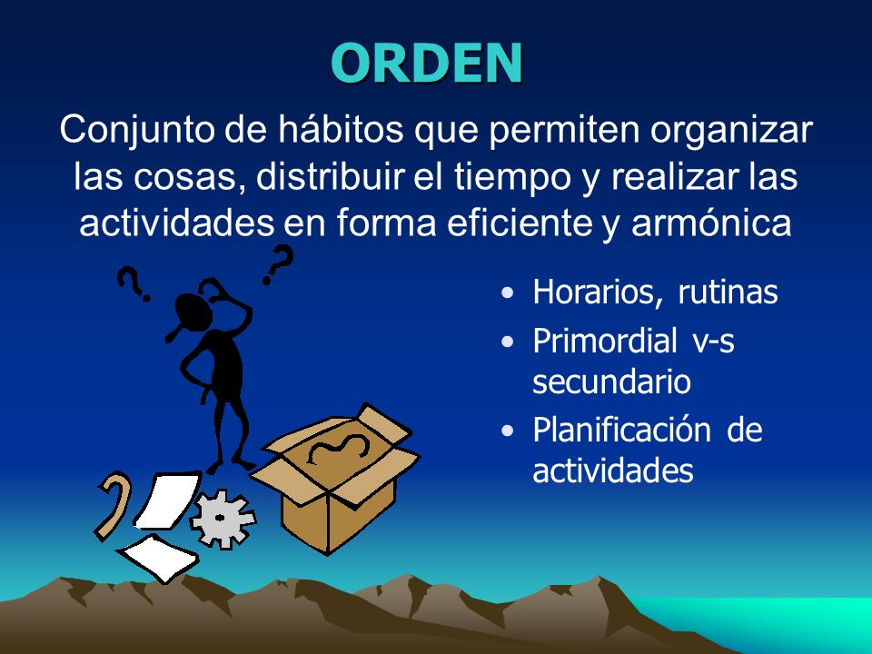 ORDEN Conjunto de hábitos que permiten organizar las cosas, distribuir el tiempo y realizar las actividades en forma eficiente y armónica.